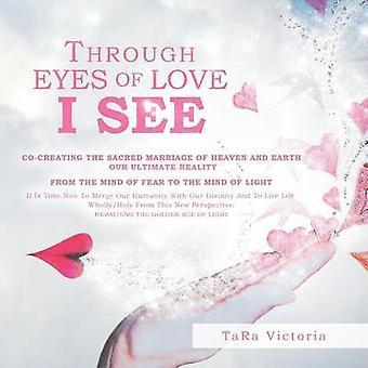 THROUGH EYES OF LOVE I SEE COCREATING THE SACRED MARRIAGE OF HEAVEN AND EARTH OUR ULTIMATE REALITY by Tara Victoria