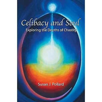 Celibacy and Soul Exploring the Depths of Chastity by Pollard & Susan J