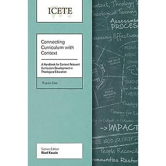 Connecting Curriculum with Context A Handbook for Context Relevant Curriculum Development in Theological Education by Das & Rupen