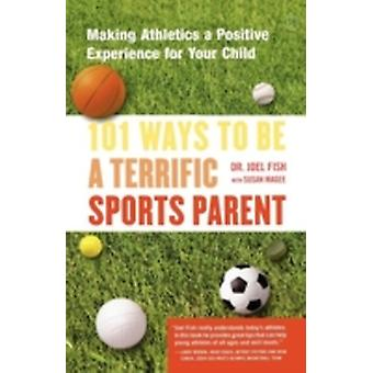 101 Ways to Be a Terrific Sports Parent Making Athletics a Positive Experience for Your Child by Fish & Joel & PH.D.