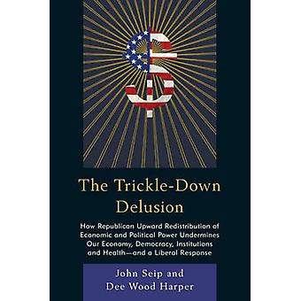 TrickleDown Delusion How Republican Upward Redistribution of Economic and Political Power Undermines Our Economy Democracy Institutions a by Seip & John