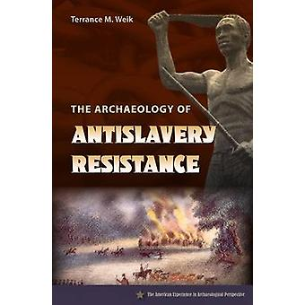 The Archaeology of Antislavery Resistance by Terrance M. Weik - 97808