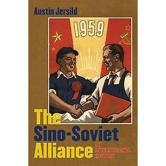 The Sino-Soviet Alliance - An International History by Austin Jersild