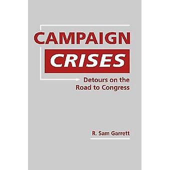 Campaign Crises - Detours on the Road to Congress by R. Sam Garrett -
