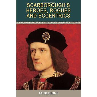Scarborough's Heroes - Rogues and Eccentrics - A Biographical Journey