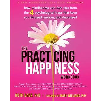 Practicing Happiness Workbook - How Mindfulness Can Free You from the