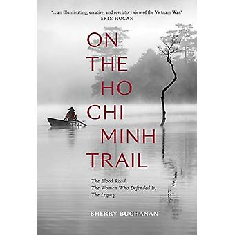 Op The Ho Chi Minh Trail The Blood Road The Women Who DeFended It The Legacy van Sherry Buchanan
