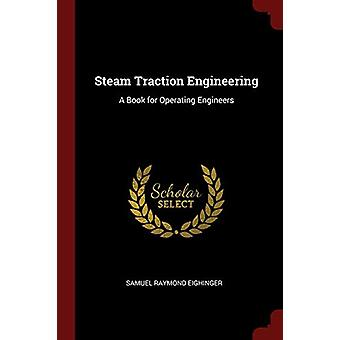 Steam Traction Engineering - A Book for Operating Engineers by Samuel
