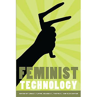 Feminist Technology by Edited by Linda Layne & Edited by Sharra Louise Vostral & Edited by Kate Boyer