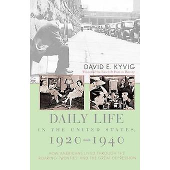 Daily Life in the United States 19201940 How Americans Lived Through the Roaring Twenties and the Great Depression by Kyvig & David E.