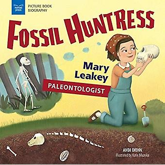 Fossil Huntress  Mary Leakey Paleontologist by Andi Diehn & Illustrated by Katie Mazeika