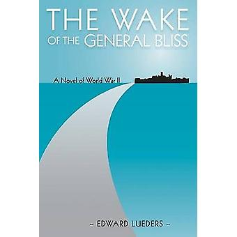 The Wake of the General Bliss - A Novel of World War II by Edward Lued