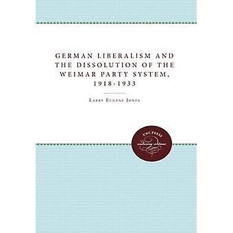 German Liberalism and the Dissolution of the Weimar Party System 19181933 by Jones & Larry Eugene