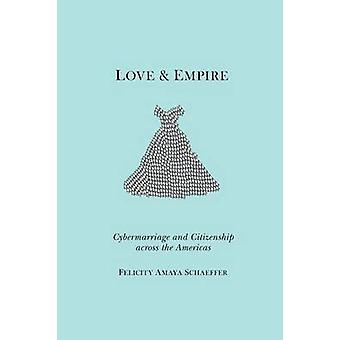 Love and Empire Cybermarriage and Citizenship across the Americas by Schaeffer & Felicity Amaya