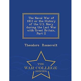 The Naval War of 1812 or the History of the U.S. Navy during the Last War with Great Britain Part II  War College Series by Roosevelt & Theodore