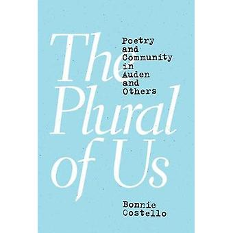 The Plural of Us - Poetry and Community in Auden and Others by Bonnie