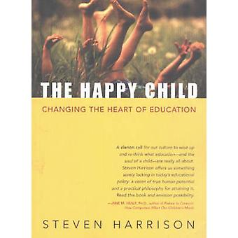 The Happy Child - Changing the Heart of Education by Steven Harrison -