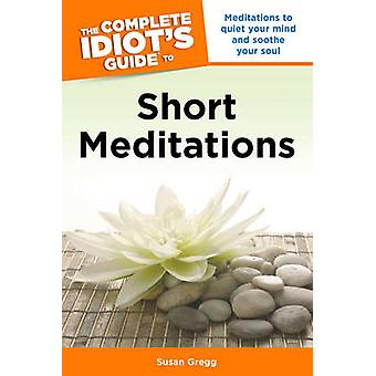 The Complete Idiot's Guide to Short Meditations - Meditations to Quiet