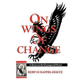 On Wings of Change - A Return to the Unconquered Hearts by Ruby H Happ