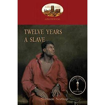 Twelve Years a Slave A True Story of Black Slavery. with Original Illustrations Aziloth Books by Northup & Solomon