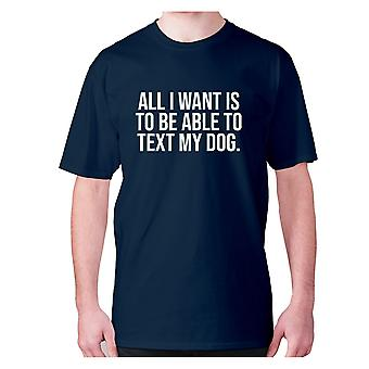 Mens funny t-shirt slogan tee sarcasm sarcastic humour - All I want is to be able to text my dog