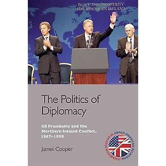 The Politics of Diplomacy  U.S. Presidents and the Northern Ireland Conflict 19671998 by James Cooper
