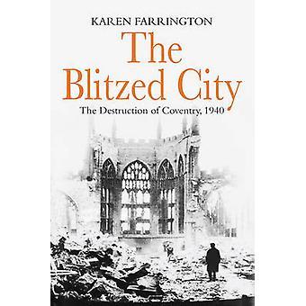 The Blitzed City  The Destruction of Coventry 1940 by Karen Farrington