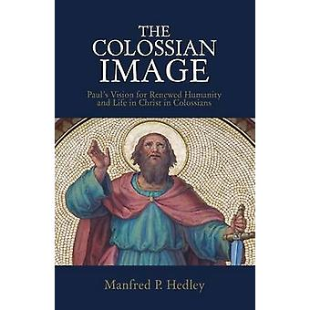The Colossian Image Pauls Vision for Renewed Humanity and Life in Christ in Colossians by Hedley & Manfred P.