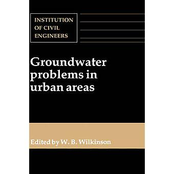 Groundwater Problems in Urban Areas Proceedings of the International Conference Organized by the Institution of Civil Engineers and Held in London 2 by Wilkinson & W. B.