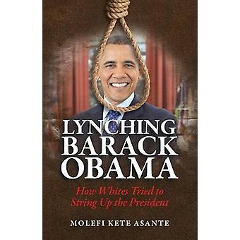 Lynching Barack Obama How Whites Tried to String Up the President by Asante & Molefi Kete