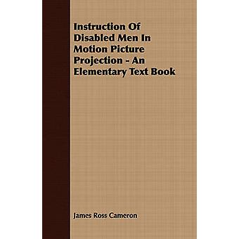Instruction Of Disabled Men In Motion Picture Projection  An Elementary Text Book by Cameron & James Ross