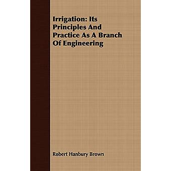 Irrigation Its Principles and Practice as a Branch of Engineering by Brown & Robert Hanbury