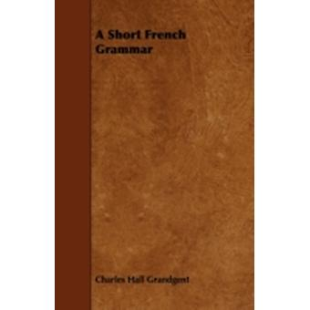 A Short French Grammar by Grandgent & Charles Hall
