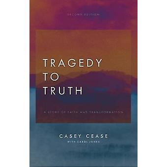 Tragedy to Truth A Story of Faith and Transformation by Cease & Casey