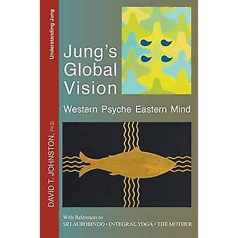 Jungs Global Vision Western Psyche Eastern Mind With References to Sri Aurobindo Integral Yoga and The Mother by Johnston & David T.