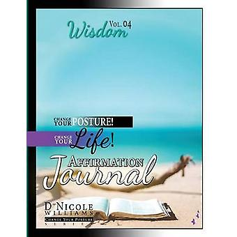 Change Your Posture Change Your LIFE Affirmation Journal Vol. 4 Wisdom by Williams & D Nicole