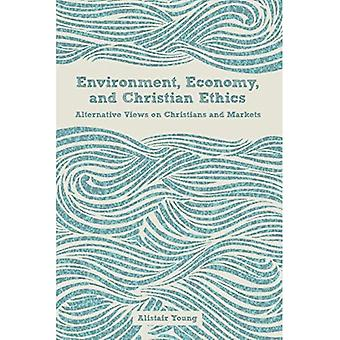 Environment, Economy, and Christian Ethics: Alternative Views of Christians and Markets