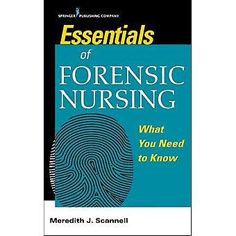 Essentials of Forensic Nursing - What You Need To Know by Meredith J.