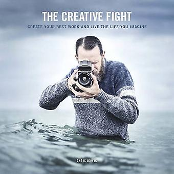 The Creative Fight  Create Your Best Work and Live the Life You Imagine by Chris Orwig