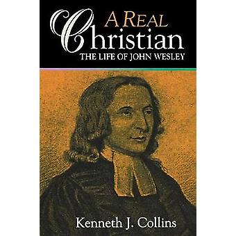 A Real Christian - Life of John Wesley by Kenneth Collins - 9780687082