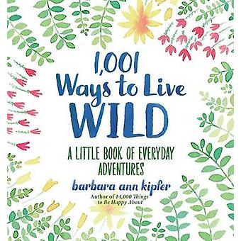1001 Ways to Live Wild  A Little Book of Everyday Advenures by Barbara Ann Kipfer