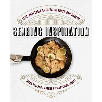 Searing Inspiration - Fast - Adaptable Entrees and Fresh Pan Sauces by