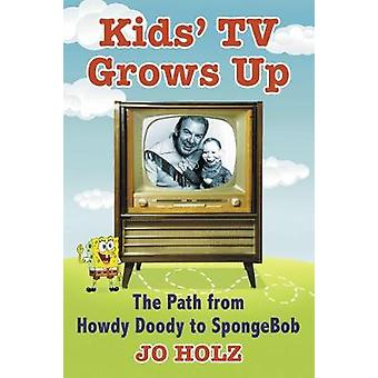 Kids TV Grows Up - The Path from Howdy Doody to SpongeBob by Jo Holz -