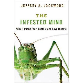 Infested Mind Why Humans Fear Loathe and Love Insects by Lockwood & Jeffrey