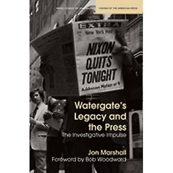 Watergate's Legacy and the Press - The Investigative Impulse by Jon Ma