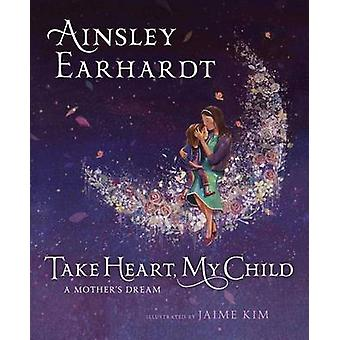 Take Heart - My Child - A Mother's Dream by Ainsley Earhardt - 9781481