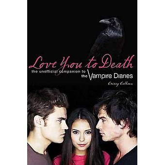Love You To Death  The Unofficial Companion to the Vampire Diaries by Crissy Calhoun