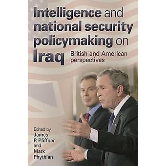 Intelligence and National Security Policymaking on Iraq by Edited by James Pfiffner & Edited by Mark Phythian