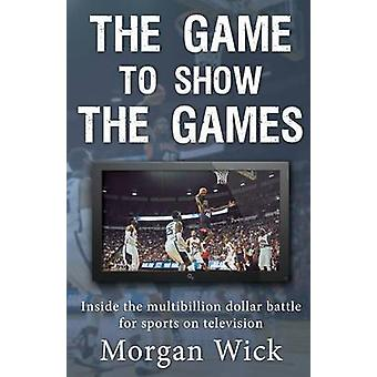 The Game to Show the Games Inside the multibillion dollar battle for sports on television by Wick & Morgan