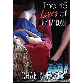 The 45 Loves of Lucy Lacrosse by Kaye & Chanin